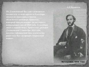 Но Достоевский был уже известным писателем в своих кругах и благодаря этому о