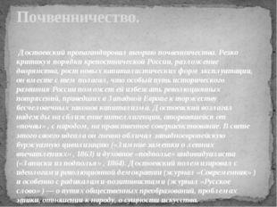 Достоевский пропагандировал теорию почвенничества. Резко критикуя порядки кр