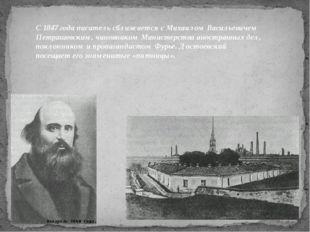 С 1847 года писатель сближается с Михаилом Васильевичем Петрашевским, чиновни