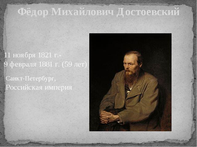 Фёдор Михайлович Достоевский 11 ноября 1821 г.- 9 февраля 1881 г. (59 лет) Са...