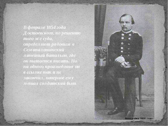 Вфеврале 1854 года Достоевского, по решению того же суда, определяют рядовым...