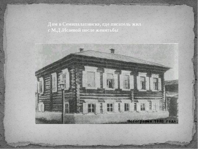 Дом в Семипалатинске, где писатель жил с М.Д.Исаевой после женитьбы