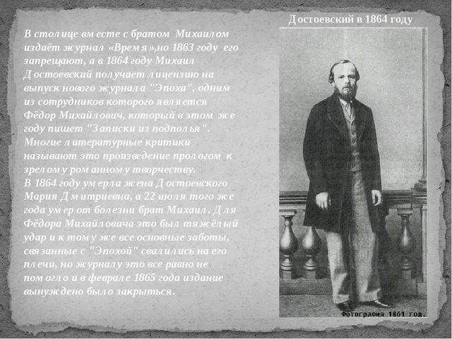 В столице вместе с братом Михаилом издаёт журнал «Время»,но 1863 году его зап...