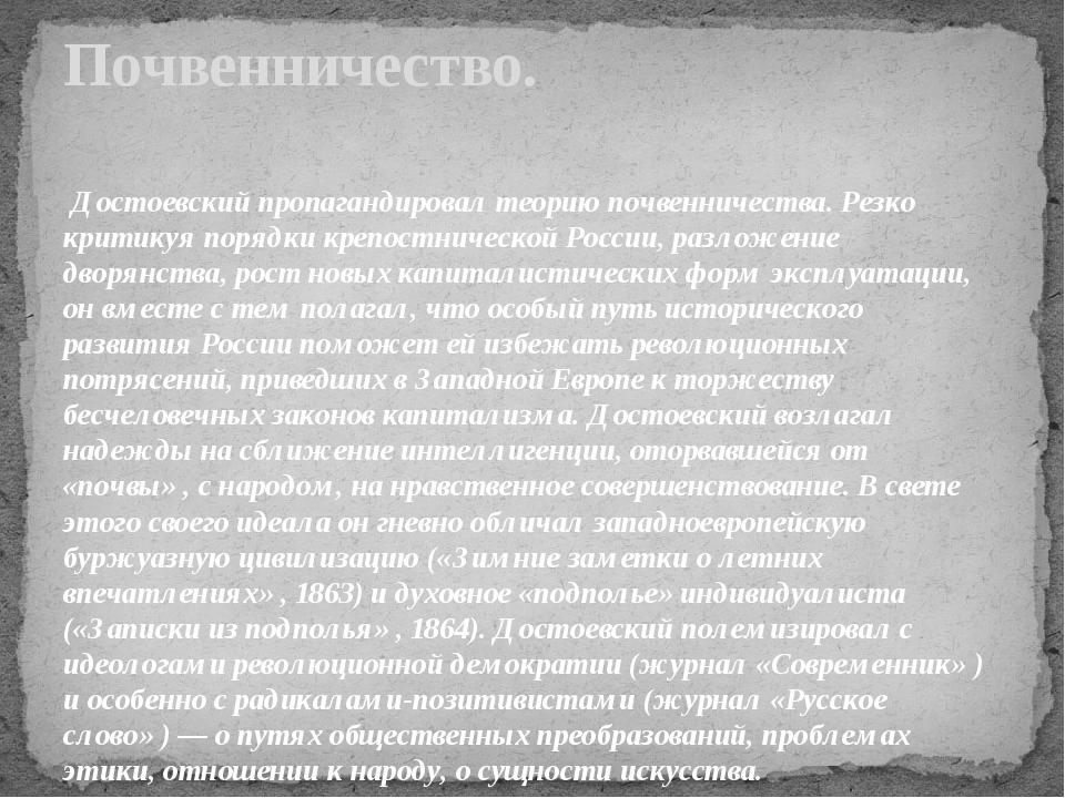 Достоевский пропагандировал теорию почвенничества. Резко критикуя порядки кр...
