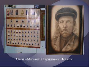Отец –Михаил Гаврилович Челяев