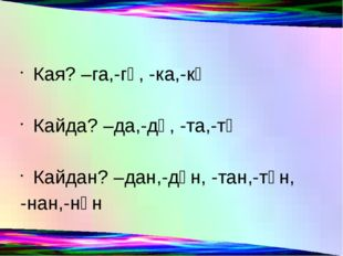 Кая? –га,-гә, -ка,-кә Кайда? –да,-дә, -та,-тә Кайдан? –дан,-дән, -тан,-тән,