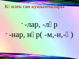 Күплек сан кушымчалары -лар, -ләр -нар, нәр( -м,-н,-ң)