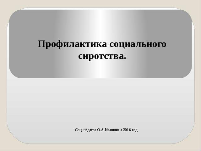 Профилактика социального сиротства. Соц. педагог О.А.Квашнина 2016 год