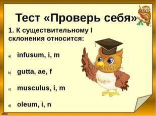 Тест «Проверь себя» 1. К существительному I склонения относится: infusum, i,