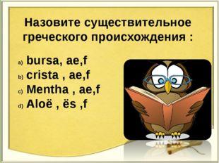 Назовите существительное греческого происхождения : bursa, ae,f crista , ae,f
