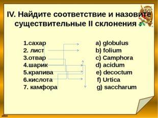 IV. Найдите соответствие и назовите существительные II склонения : 1.сахар a)