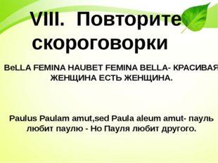 VIII. Повторите скороговорки BeLLA FEMINA HAUBET FEMINA BELLA- КРАСИВАЯ ЖЕНЩ