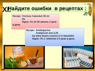 Найдите ошибки в рецептах : XI. Recipe: Tinctura Calenduli 40 ml Da. Signa: П