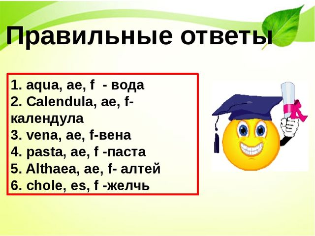 Правильные ответы 1. аqua, ae, f - вода 2. Сalendula, ae, f-календула 3. vena...