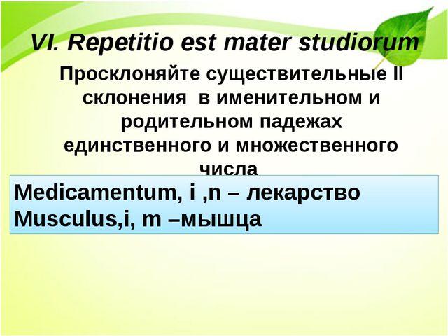 VI. Repetitio est mater studiorum Просклоняйте существительные II склонения в...