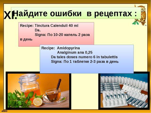 Найдите ошибки в рецептах : XI. Recipe: Tinctura Calenduli 40 ml Da. Signa: П...
