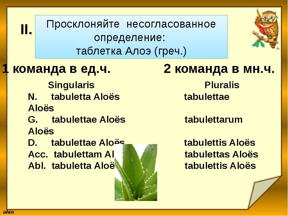 Просклоняйте несогласованное определение: таблетка Алоэ (греч.) Singularis Pl...