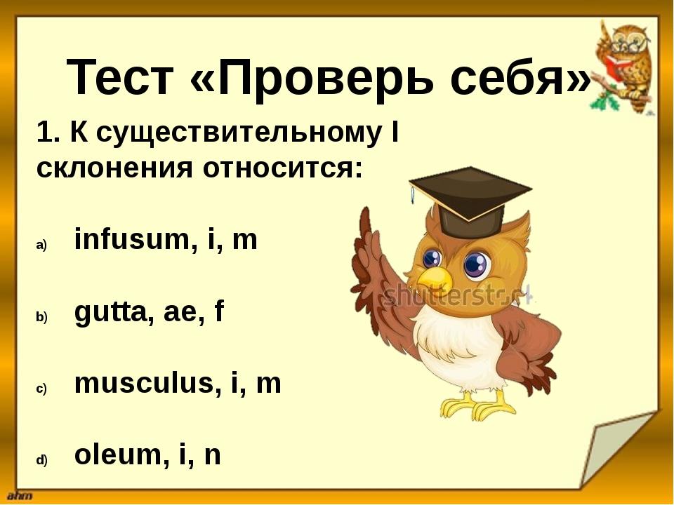 Тест «Проверь себя» 1. К существительному I склонения относится: infusum, i,...