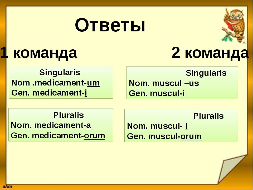 Ответы 1 команда 2 команда Singularis Nom .medicament-um Gen. medicament-i Pl...