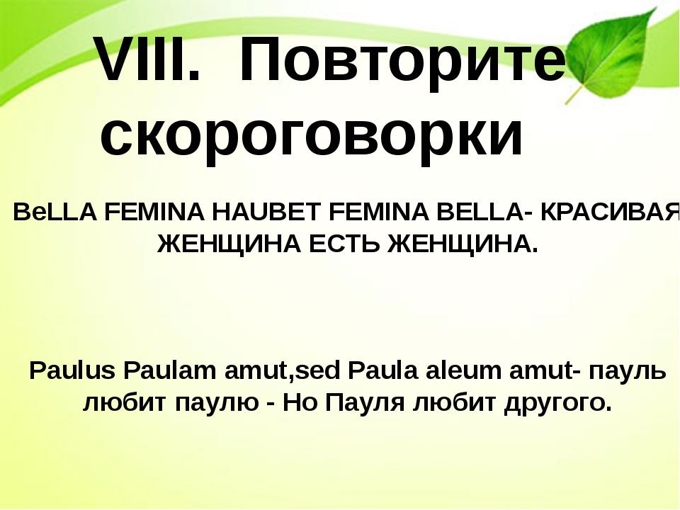 VIII. Повторите скороговорки BeLLA FEMINA HAUBET FEMINA BELLA- КРАСИВАЯ ЖЕНЩ...