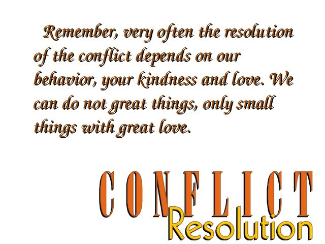 Remember, very often the resolution of the conflict depends on our behavior,...