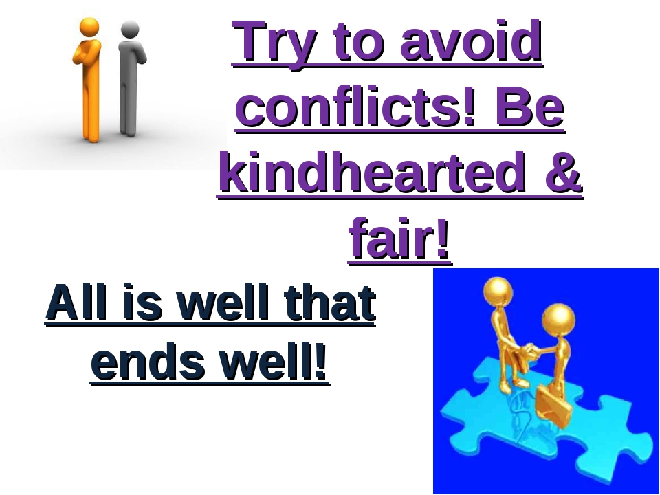 All is well that ends well! Try to avoid conflicts! Be kindhearted & fair!