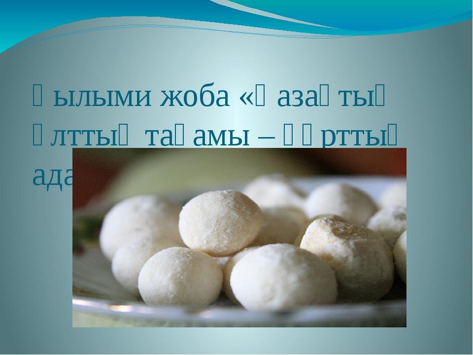 Ғылыми жоба «Қазақтың ұлттық тағамы – құрттың адам ағзасына пайдасы»