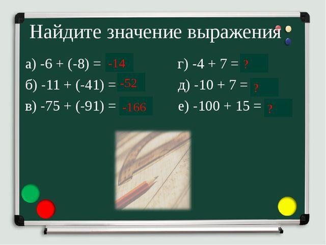Найдите значение выражения а) -6 + (-8) = … г) -4 + 7 = … б) -11 + (-41) = …...