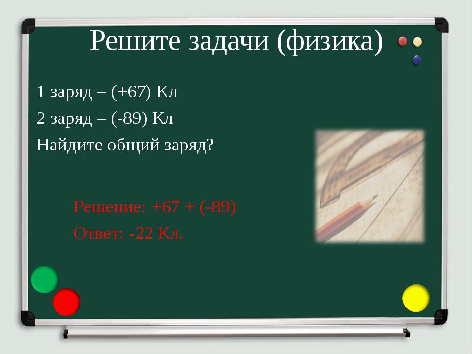 Решите задачи (физика) 1 заряд – (+67) Кл 2 заряд – (-89) Кл Найдите общий за...