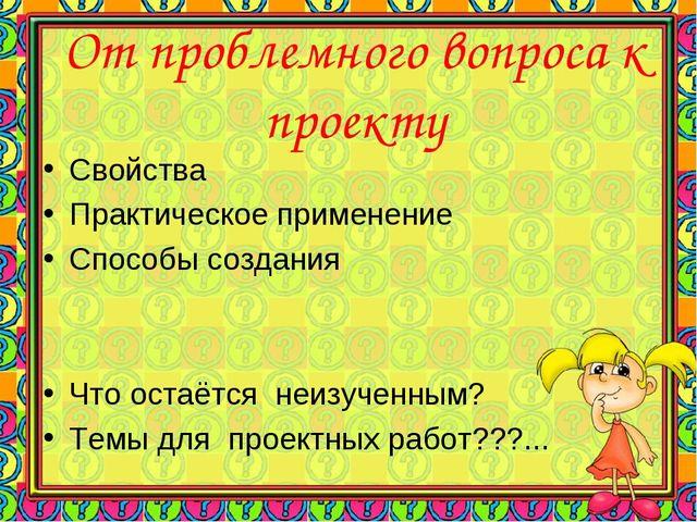 От проблемного вопроса к проекту Свойства Практическое применение Способы соз...