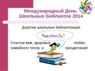 Международный День Школьных Библиотек 2014 Дорогие школьные библиотекари! Сча