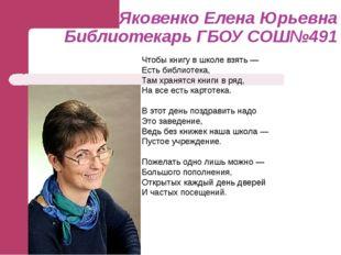 Яковенко Елена Юрьевна Библиотекарь ГБОУ СОШ№491 Чтобы книгу в школе взять —