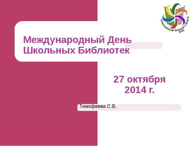 Международный День Школьных Библиотек 27 октября 2014 г. Тимофеева С.В.