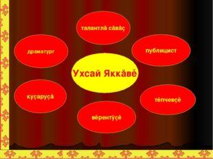 Ухсай Яккăвĕ драматург куçаруçă публицист тĕпчевçĕ талантлă сăвăç вĕрентÿçĕ