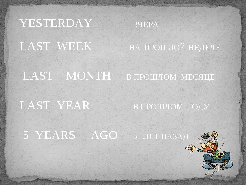 YESTERDAY ВЧЕРА LAST WEEK НА ПРОШЛОЙ НЕДЕЛЕ LAST MONTH В ПРОШЛОМ МЕСЯЦЕ LAST...