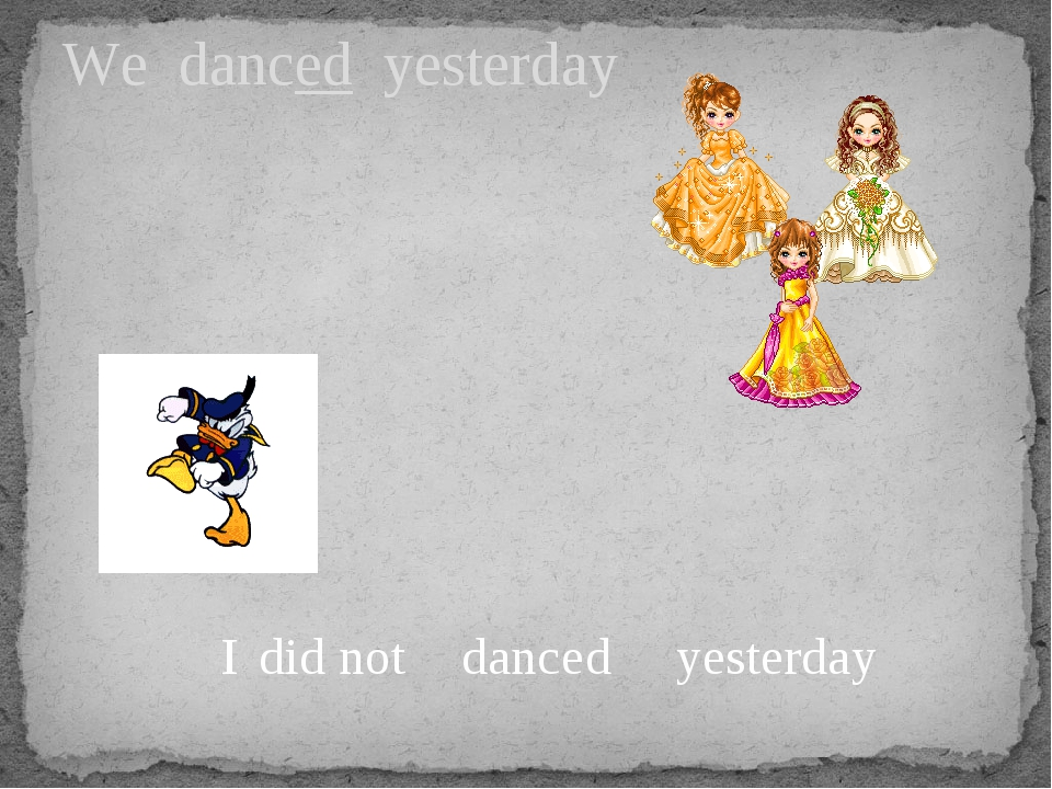 We danced yesterday I dance yesterday did not d