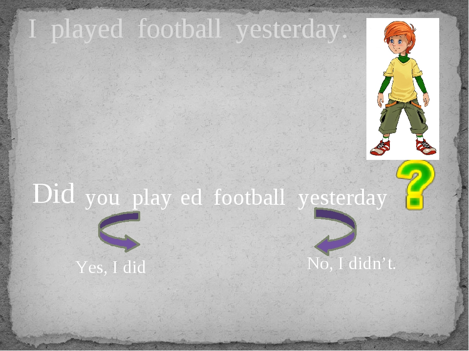I played football yesterday. you play football yesterday Did ed Yes, I did No...