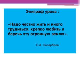 Эпиграф урока : «Надо честно жить и много трудиться, крепко любить и беречь
