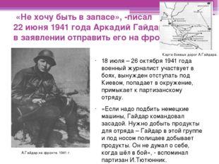 «Не хочу быть в запасе», -писал 22 июня 1941 года Аркадий Гайдар в заявлении