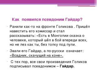 Как появился псевдоним Гайдар? Ранили как-то на фронте Голикова . Пришёл на