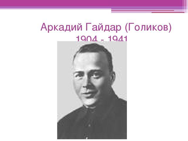 Аркадий Гайдар (Голиков) 1904 - 1941