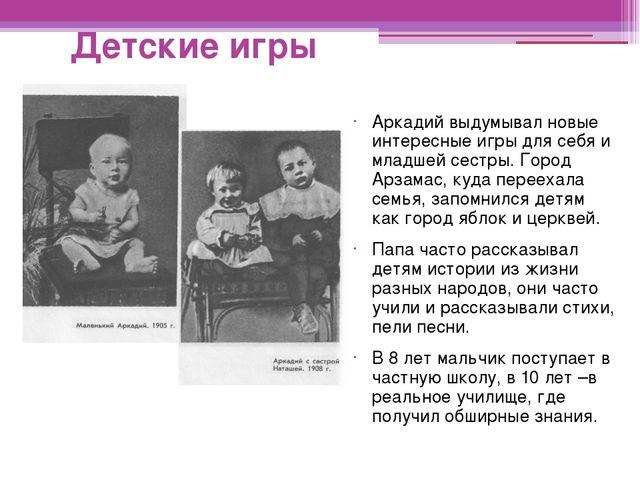 Детские игры Аркадий выдумывал новые интересные игры для себя и младшей сестр...