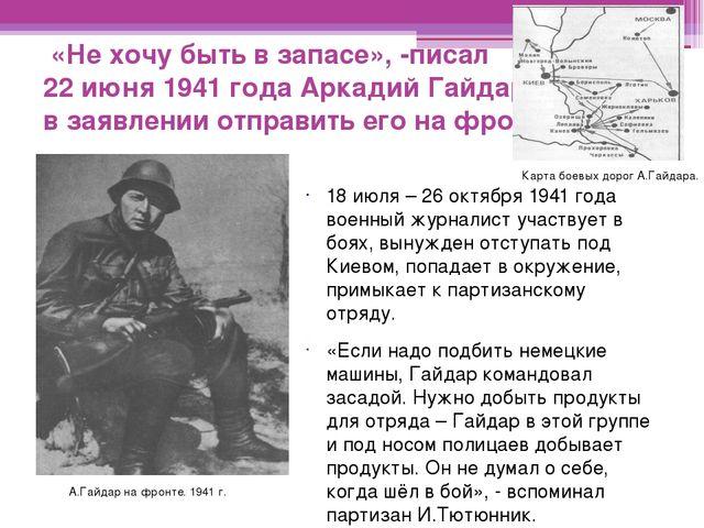 «Не хочу быть в запасе», -писал 22 июня 1941 года Аркадий Гайдар в заявлении...