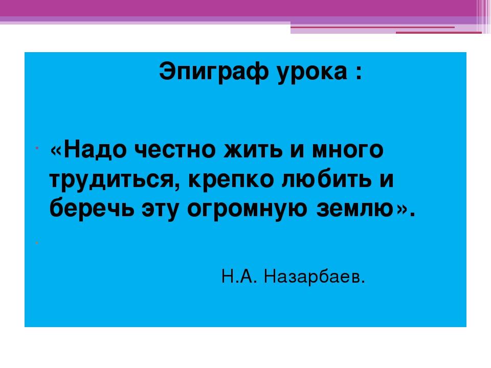 Эпиграф урока : «Надо честно жить и много трудиться, крепко любить и беречь...