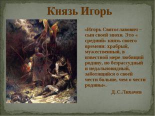 «Игорь Святославович – сын своей эпохи. Это « средний» князь своего времени: