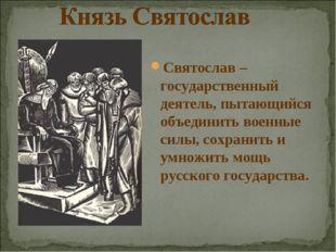 Святослав – государственный деятель, пытающийся объединить военные силы, сохр