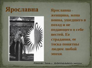 Ярославна – женщина, жена воина, ушедшего в поход и не подающего о себе вест