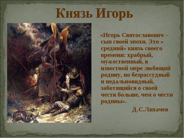 «Игорь Святославович – сын своей эпохи. Это « средний» князь своего времени:...