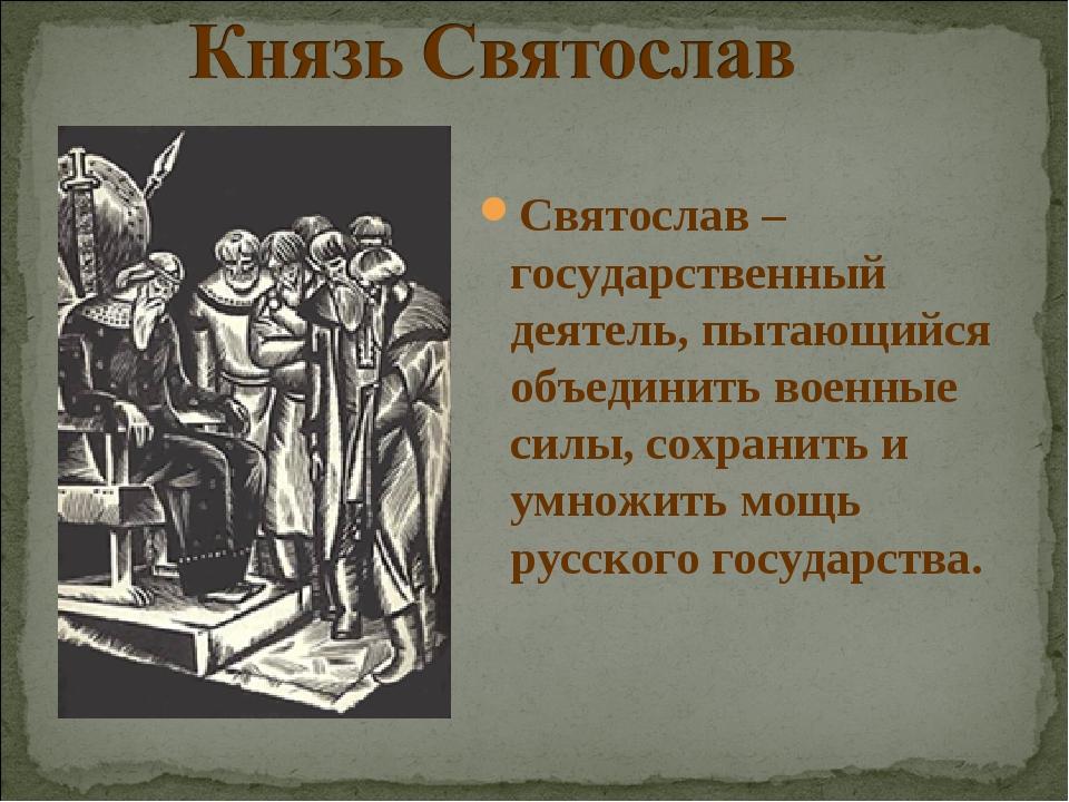 Святослав – государственный деятель, пытающийся объединить военные силы, сохр...