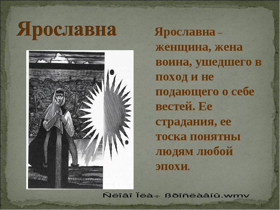 Ярославна – женщина, жена воина, ушедшего в поход и не подающего о себе вест...